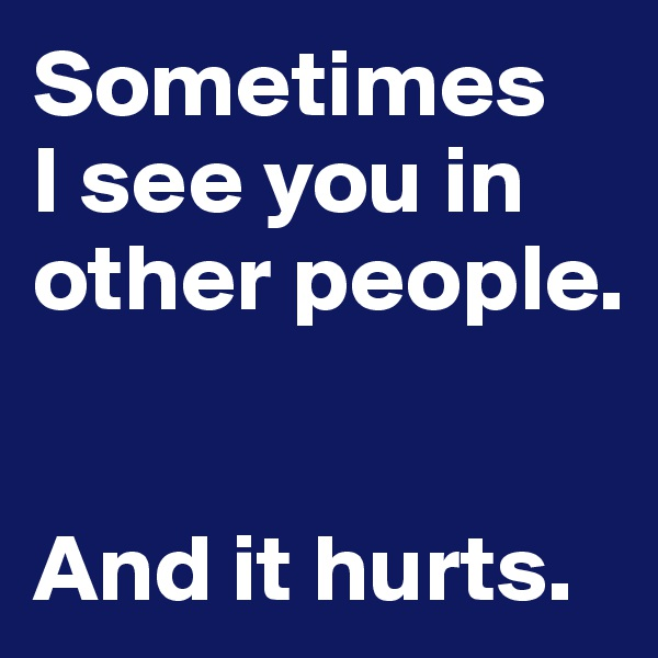 Sometimes I see you in other people.    And it hurts.