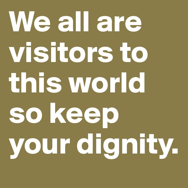 We all are visitors to this world so keep your dignity.