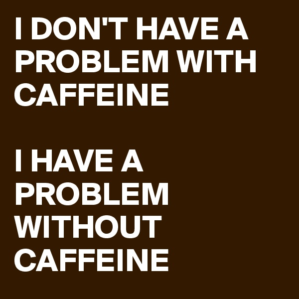 I DON'T HAVE A PROBLEM WITH CAFFEINE  I HAVE A PROBLEM WITHOUT CAFFEINE