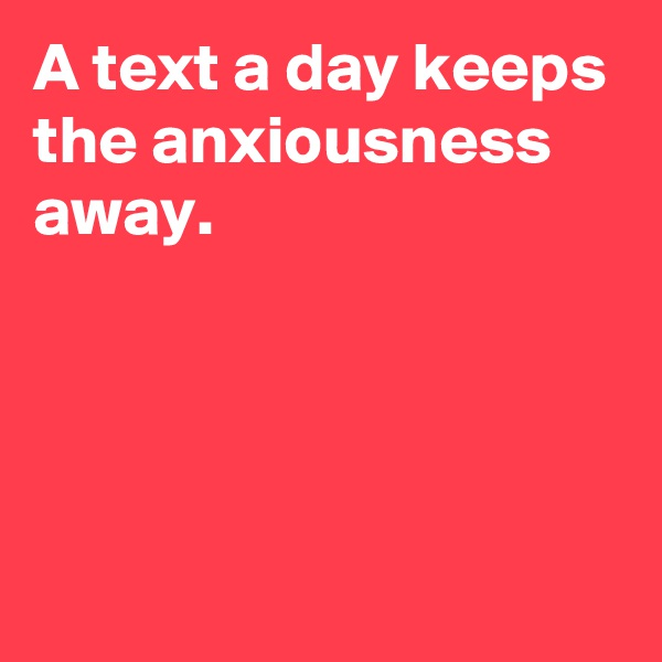 A text a day keeps the anxiousness away.