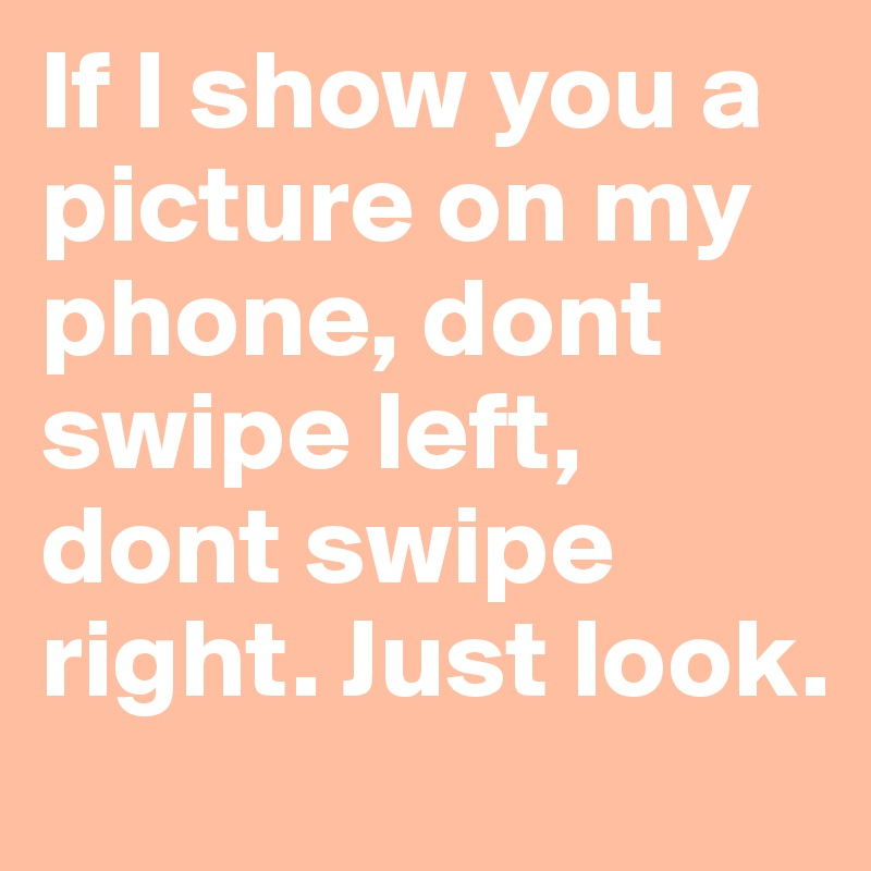 If I show you a picture on my phone, dont swipe left, dont swipe right. Just look.