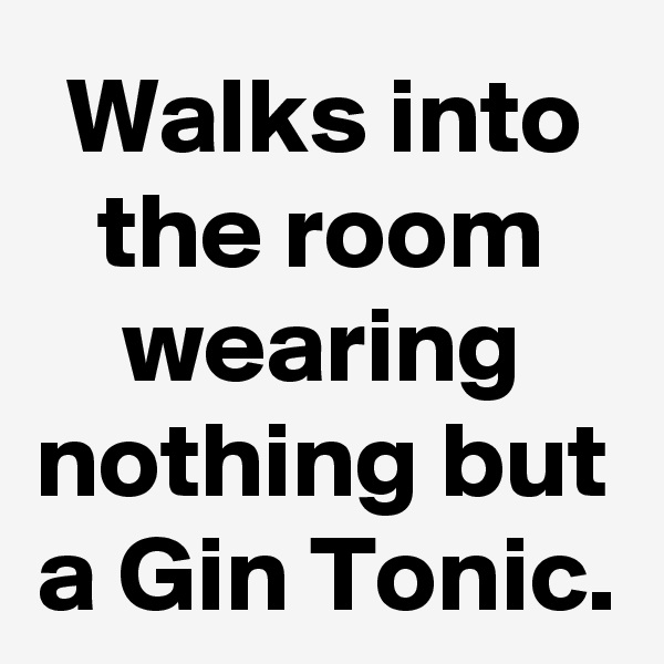 Walks into the room wearing nothing but a Gin Tonic.