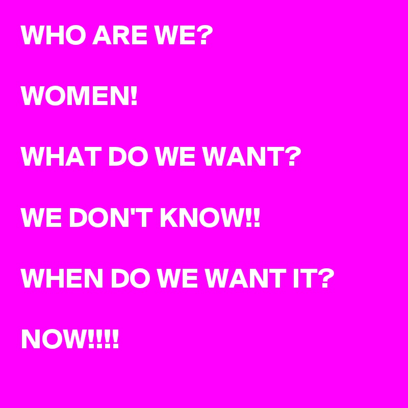WHO ARE WE?  WOMEN!  WHAT DO WE WANT?  WE DON'T KNOW!!  WHEN DO WE WANT IT?  NOW!!!!