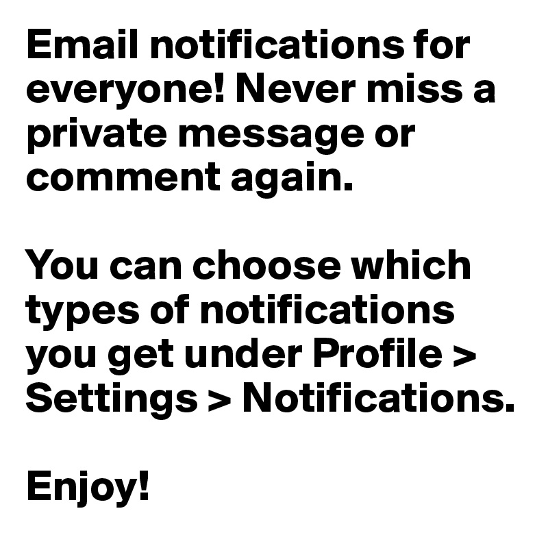 Email notifications for everyone! Never miss a private message or comment again.  You can choose which types of notifications you get under Profile > Settings > Notifications.  Enjoy!
