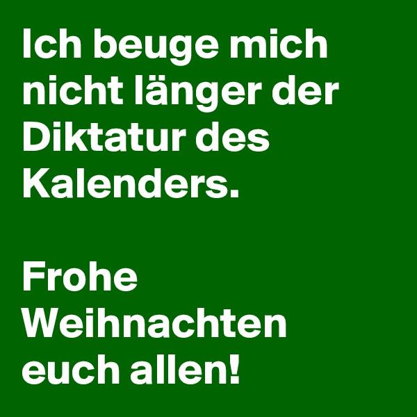 Ich beuge mich nicht länger der Diktatur des Kalenders.  Frohe Weihnachten euch allen!