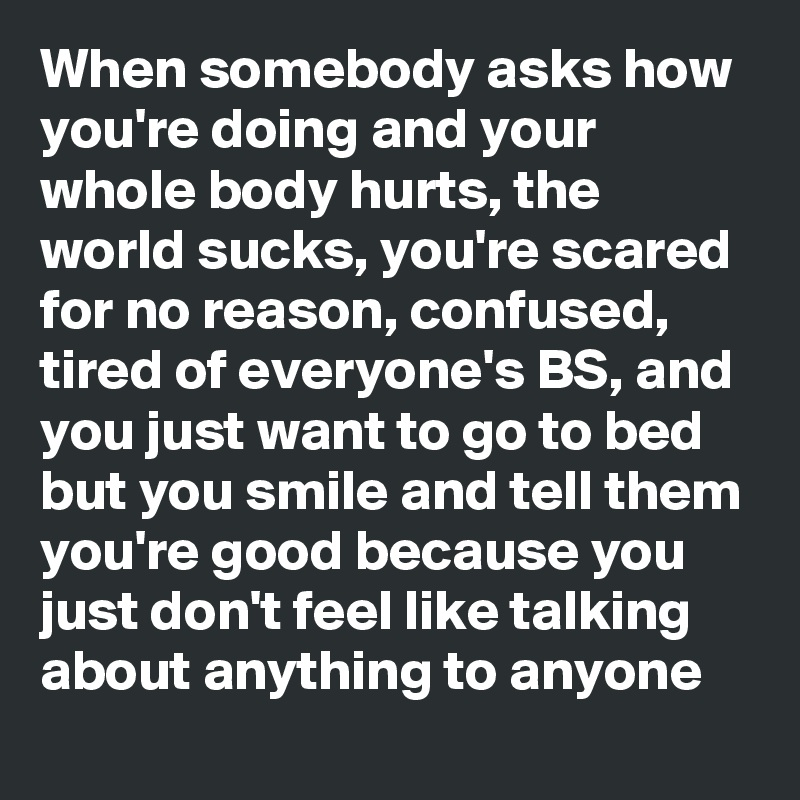 When somebody asks how you're doing and your whole body hurts, the world sucks, you're scared for no reason, confused,  tired of everyone's BS, and you just want to go to bed but you smile and tell them you're good because you just don't feel like talking about anything to anyone