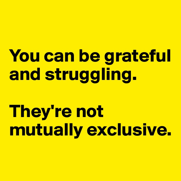 You can be grateful and struggling.   They're not mutually exclusive.