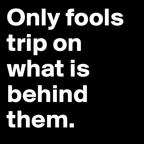 Only fools trip on what is behind them.