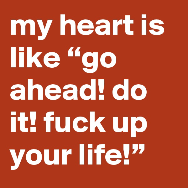 """my heart is like """"go ahead! do it! fuck up your life!"""""""