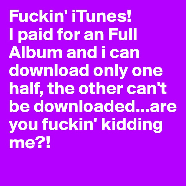 Fuckin' iTunes! I paid for an Full Album and i can download only one half, the other can't be downloaded...are you fuckin' kidding me?!