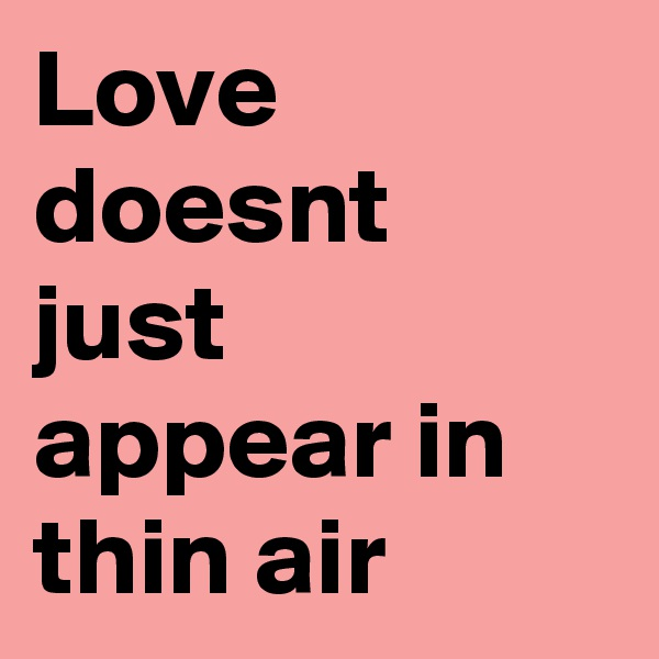 Love doesnt just appear in thin air
