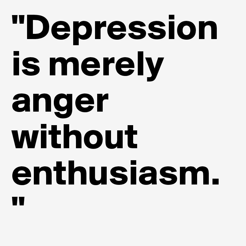 """""""Depression is merely anger without enthusiasm. """""""