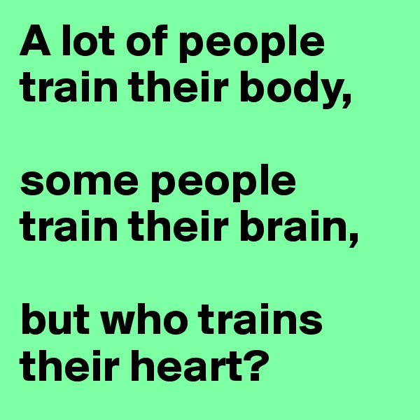 A lot of people train their body,  some people train their brain,  but who trains their heart?
