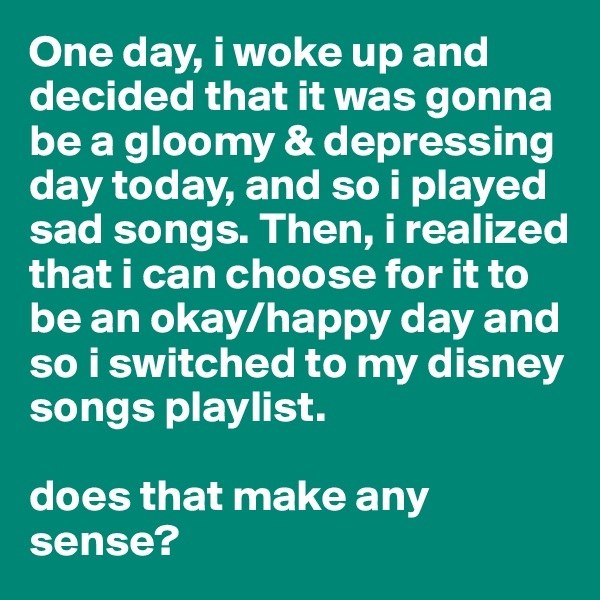 One day, i woke up and decided that it was gonna be a gloomy & depressing day today, and so i played sad songs. Then, i realized that i can choose for it to be an okay/happy day and so i switched to my disney songs playlist.   does that make any sense?