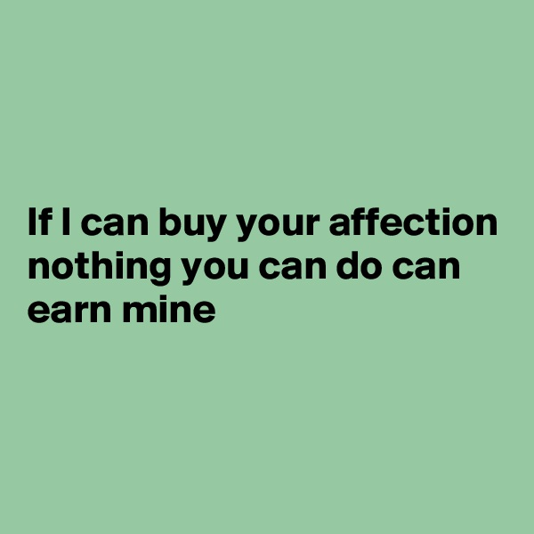If I can buy your affection nothing you can do can earn mine