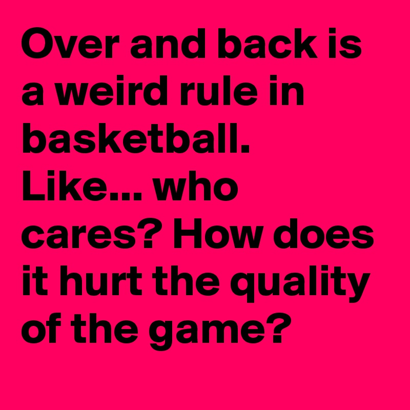 Over And Back Is A Weird Rule In Basketball Like Who Cares How