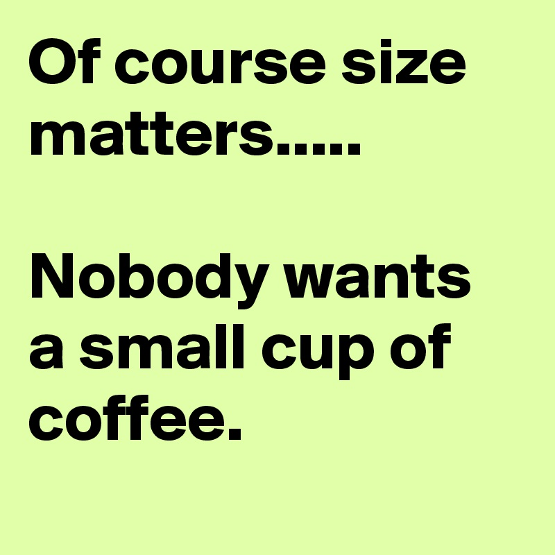 Of course size matters.....  Nobody wants a small cup of coffee.