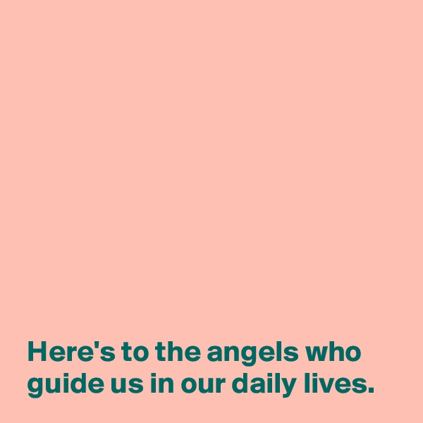 Here's to the angels who   guide us in our daily lives.