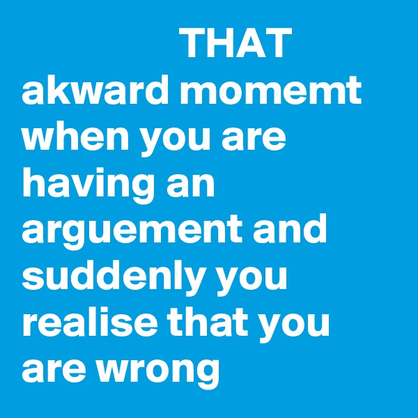 THAT akward momemt when you are having an arguement and suddenly you realise that you are wrong