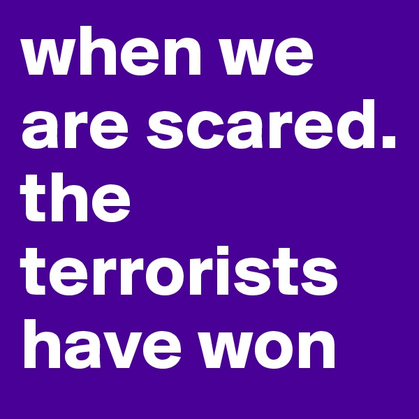 when we are scared. the terrorists have won