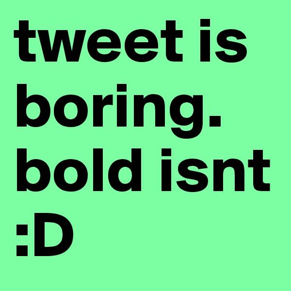 tweet is boring. bold isnt :D