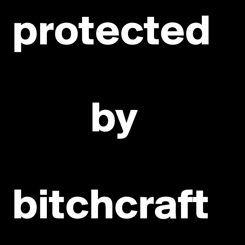 protected           by  bitchcraft