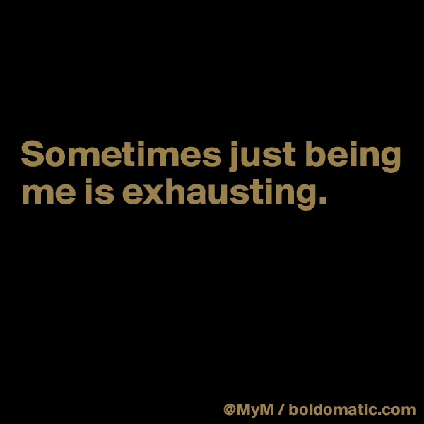 Sometimes just being me is exhausting.