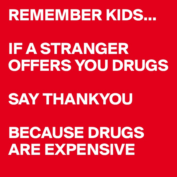 REMEMBER KIDS...  IF A STRANGER OFFERS YOU DRUGS  SAY THANKYOU   BECAUSE DRUGS ARE EXPENSIVE