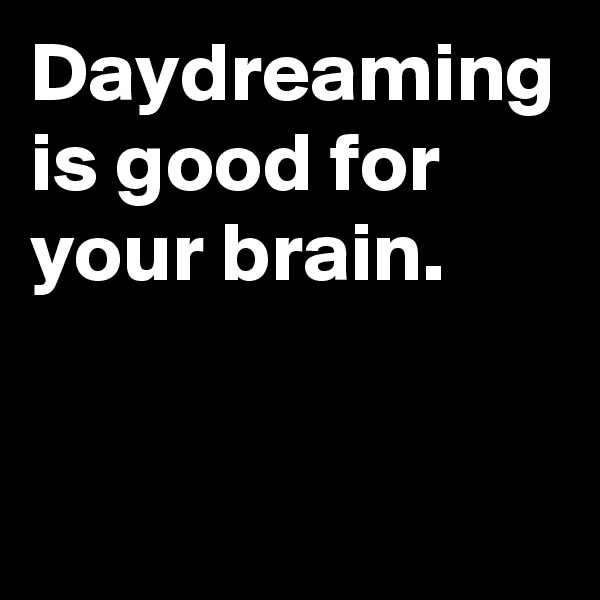 Daydreaming is good for your brain.