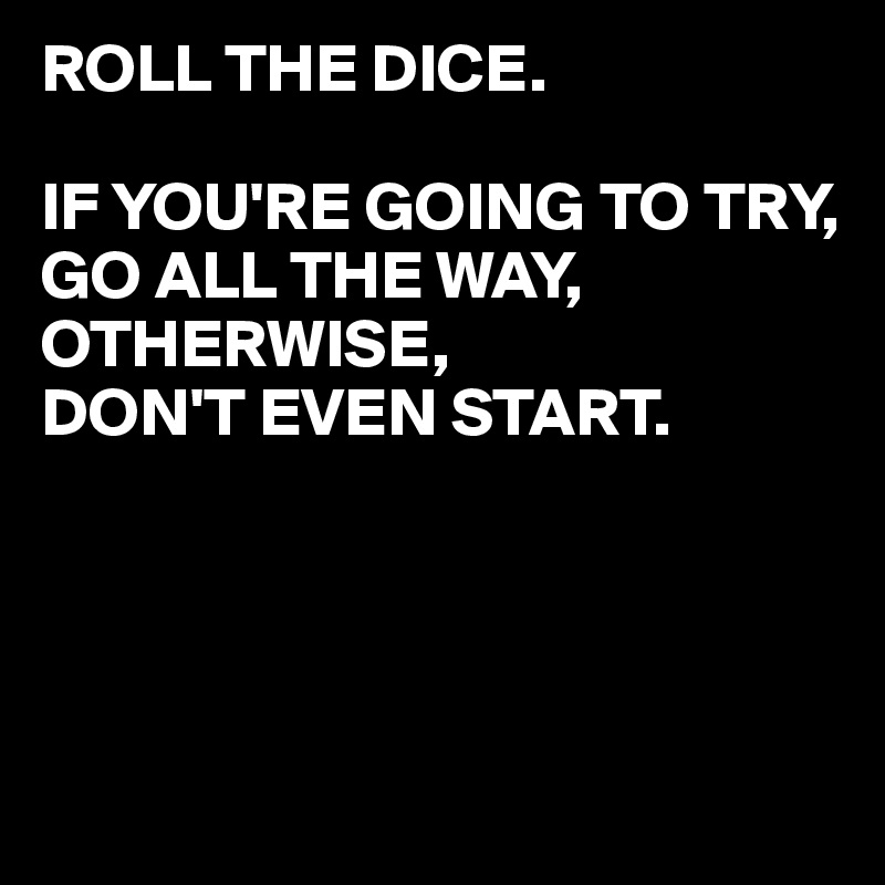 Roll The Dice If Youre Going To Try Go All The Way Otherwise