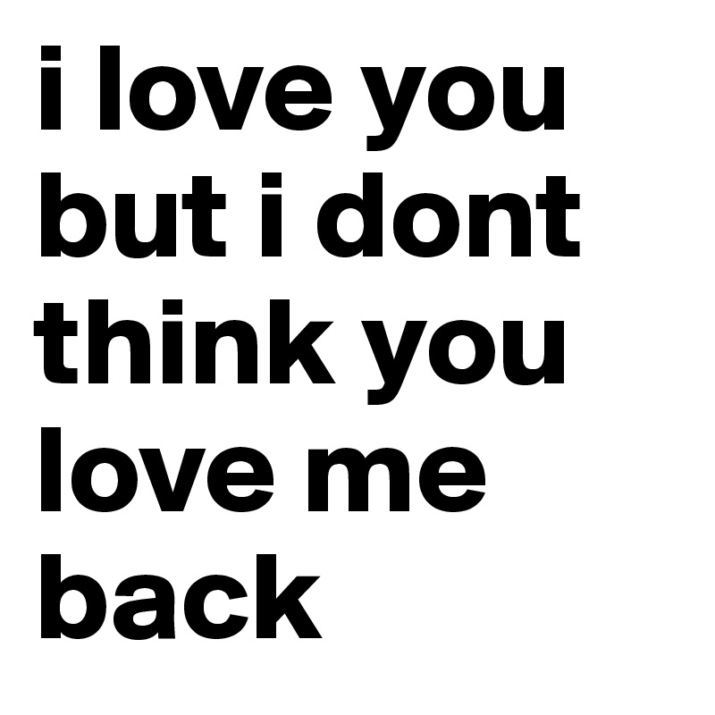 I Love You But I Dont Think You Love Me Back Post By Nicolenavarro