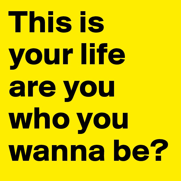 This is your life are you who you wanna be?