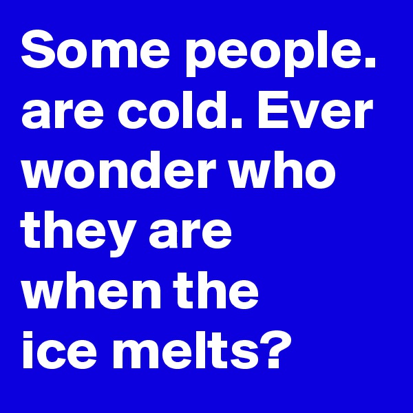 Some people. are cold. Ever wonder who they are when the    ice melts?