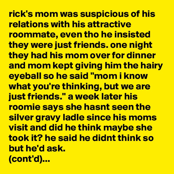"rick's mom was suspicious of his relations with his attractive roommate, even tho he insisted they were just friends. one night they had his mom over for dinner and mom kept giving him the hairy eyeball so he said ""mom i know what you're thinking, but we are just friends."" a week later his roomie says she hasnt seen the silver gravy ladle since his moms visit and did he think maybe she took it? he said he didnt think so but he'd ask.  (cont'd)..."