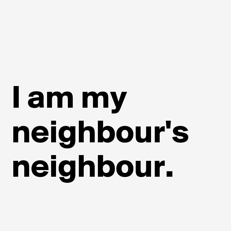 I am my neighbour's neighbour.