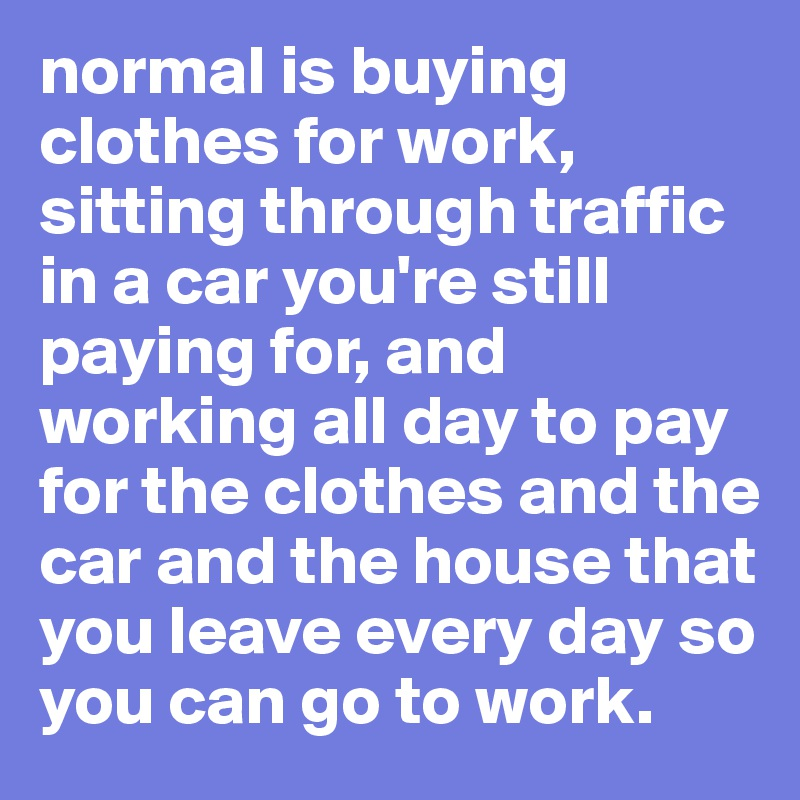 normal is buying clothes for work, sitting through traffic in a car you're still paying