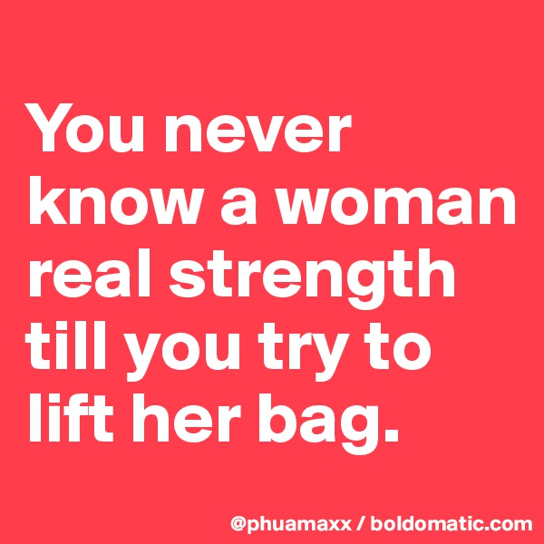 You never know a woman real strength till you try to lift her bag.