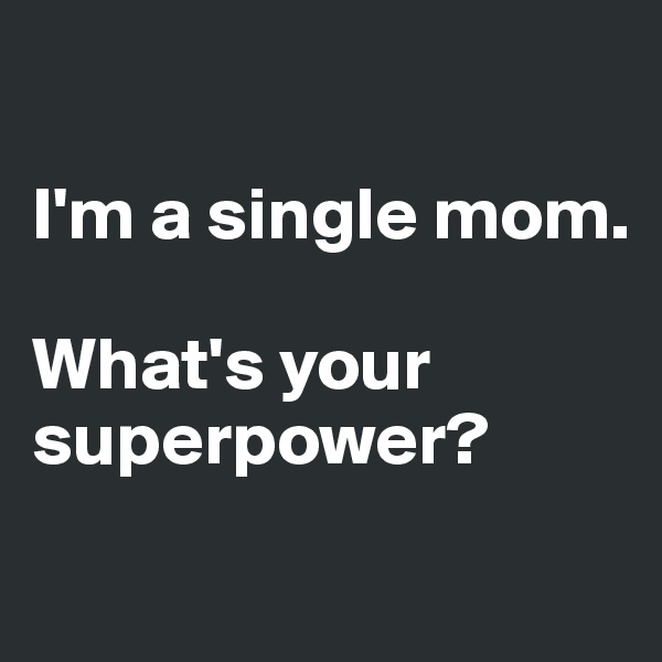 I'm a single mom.  What's your superpower?