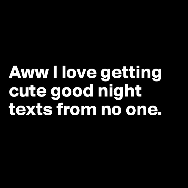 Aww I love getting cute good night texts from no one.