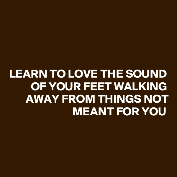 LEARN TO LOVE THE SOUND OF YOUR FEET WALKING AWAY FROM THINGS NOT MEANT FOR YOU