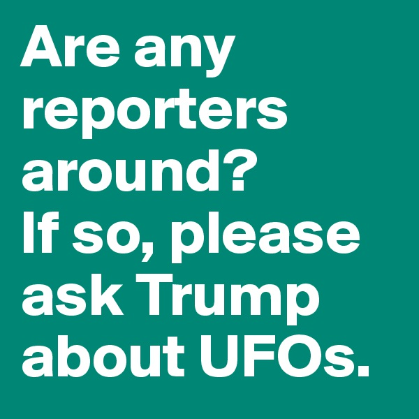 Are any reporters around?  If so, please ask Trump about UFOs.