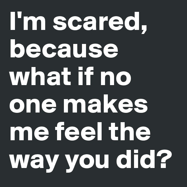 I'm scared, because what if no one makes me feel the way you did?