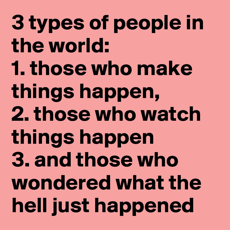 3 types of people in the world 1 those who make things happen 2