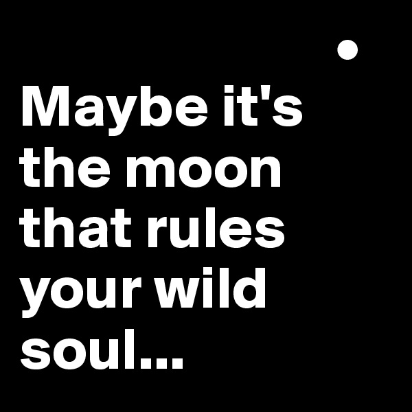 •  Maybe it's the moon that rules your wild soul...