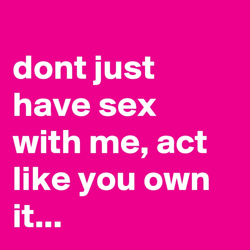 dont just have sex with me, act like you own it...