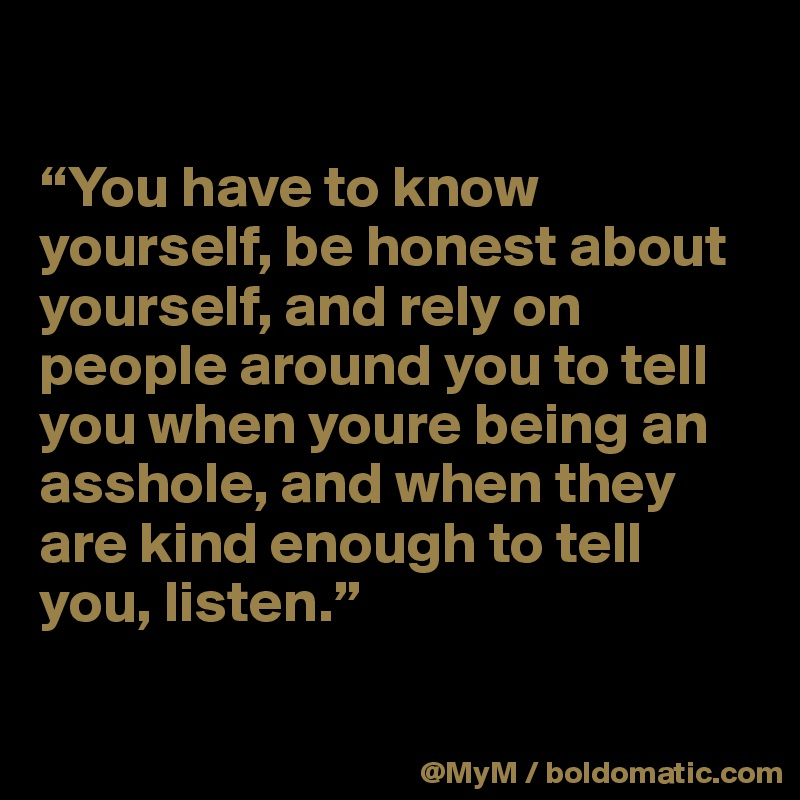 """""""You have to know yourself, be honest about yourself, and rely on people around you to tell you when youre being an asshole, and when they are kind enough to tell you, listen."""""""