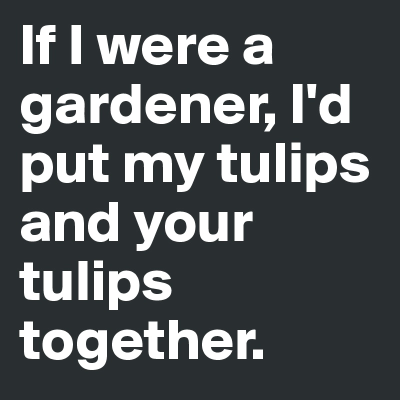 If I were a gardener, I'd put my tulips and your tulips together.