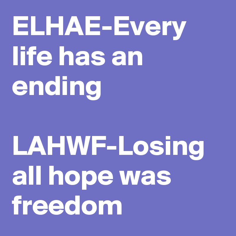 ELHAE-Every life has an ending   LAHWF-Losing all hope was freedom