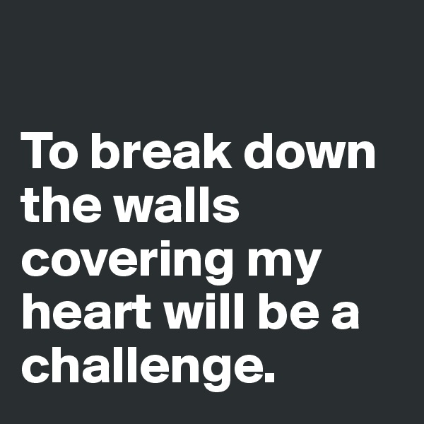 To break down the walls covering my heart will be a challenge.