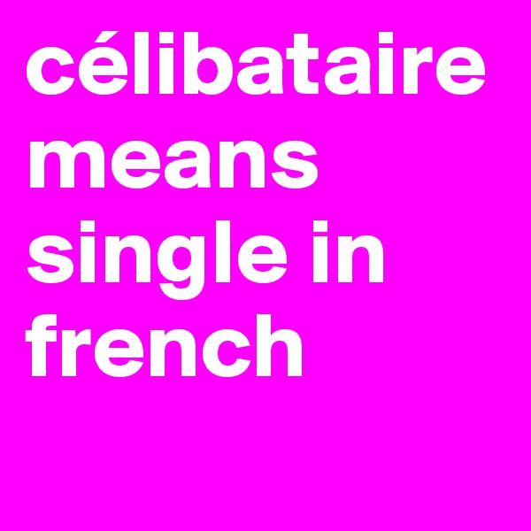 célibataire means single in french